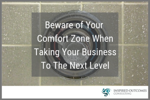 Beware of Your Comfort Zone When Taking Your Business To The Next Level