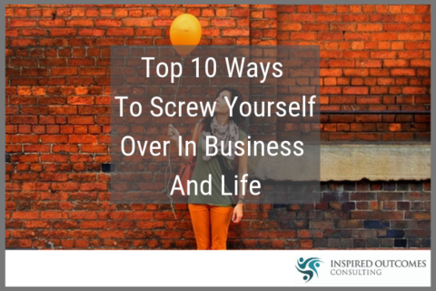 Top 10 ways to screw yourself over in business and life