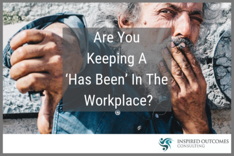 Are You Keeping  A 'Has Been' In The Workplace?