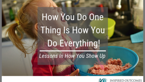 How You Do One Thing Is How You Do Everything – Lessons In How You Show Up