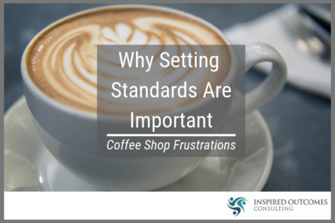 Why Setting Standards Are Important – Coffee Shop Frustrations