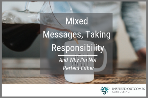 Mixed Messages, Taking Responsibility – And Why I'm Not Perfect Either