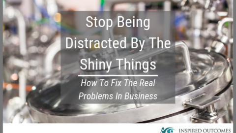 Stop Being Distracted By The Shiny Things – How To Fix The Real Problems In Business