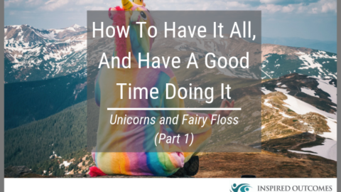 How to have it all, and have a good time doing it – Unicorns and Fairy Floss (Part 1)