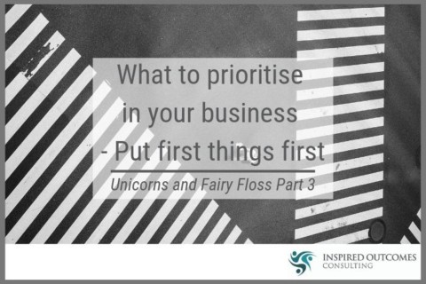 What to Prioritise In your Business – Put First Things First – Unicorns and Fairy Floss (Part 3)